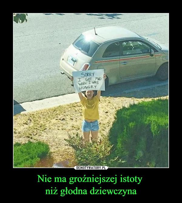 Nie ma groźniejszej istoty niż głodna dziewczyna –