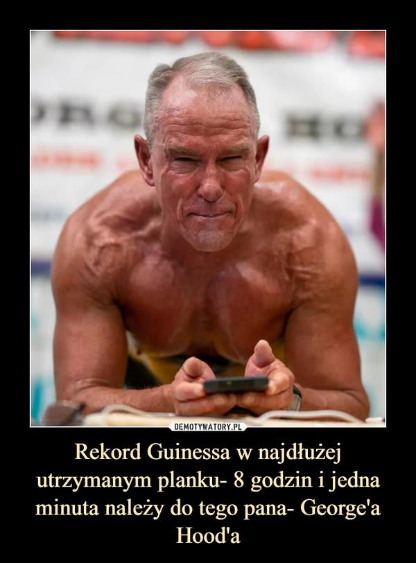 Rekord Guinessa w najdłużej utrzymanym planku- 8 godzin i jedna minuta należy do tego pana- George'a Hood'a –