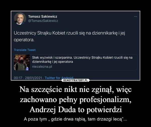 """Na szczęście nikt nie zginął, więc zachowano pełny profesjonalizm, Andrzej Duda to potwierdzi – A poza tym """" gdzie drwa rąbią, tam drzazgi lecą""""..."""