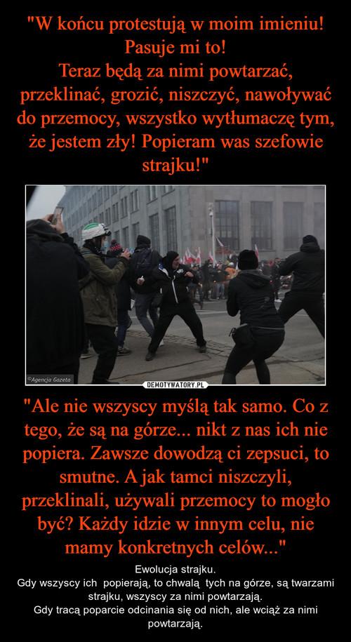 """""""W końcu protestują w moim imieniu! Pasuje mi to! Teraz będą za nimi powtarzać, przeklinać, grozić, niszczyć, nawoływać do przemocy, wszystko wytłumaczę tym, że jestem zły! Popieram was szefowie strajku!"""" """"Ale nie wszyscy myślą tak samo. Co z tego, że są na górze... nikt z nas ich nie popiera. Zawsze dowodzą ci zepsuci, to smutne. A jak tamci niszczyli, przeklinali, używali przemocy to mogło być? Każdy idzie w innym celu, nie mamy konkretnych celów..."""""""