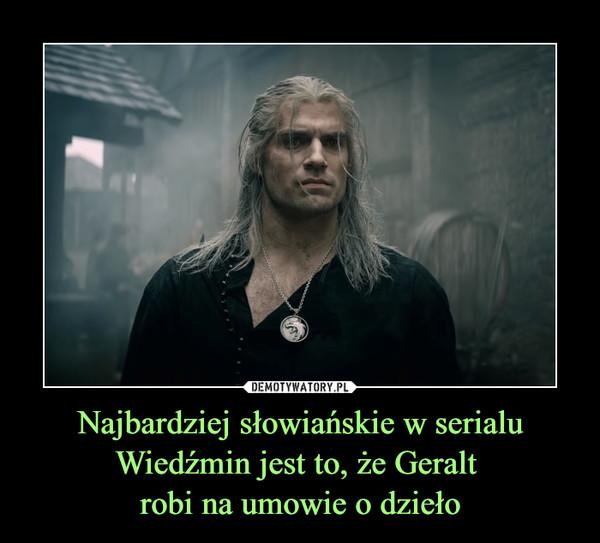 Najbardziej słowiańskie w serialuWiedźmin jest to, że Geralt robi na umowie o dzieło –