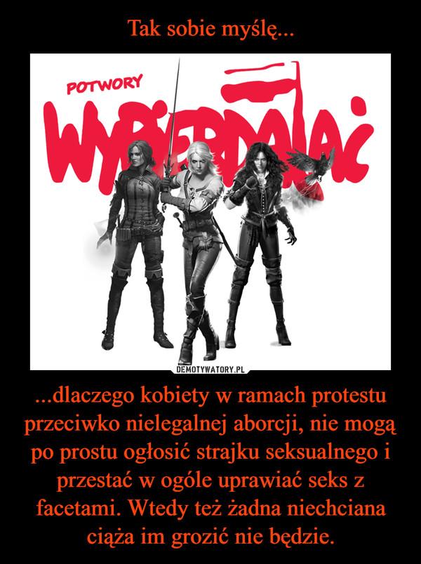 ...dlaczego kobiety w ramach protestu przeciwko nielegalnej aborcji, nie mogą po prostu ogłosić strajku seksualnego i przestać w ogóle uprawiać seks z facetami. Wtedy też żadna niechciana ciąża im grozić nie będzie. –