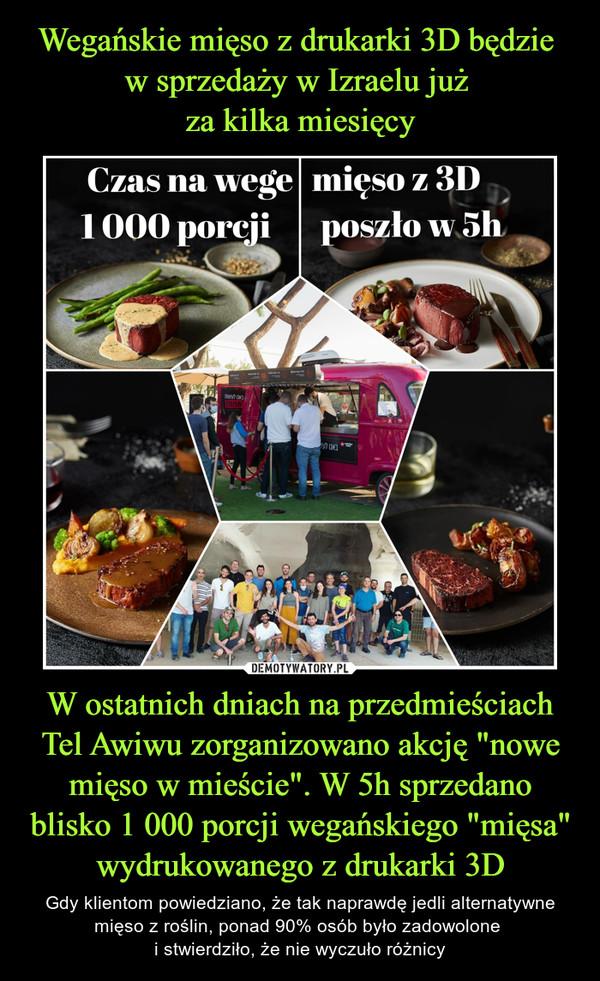 """W ostatnich dniach na przedmieściach Tel Awiwu zorganizowano akcję """"nowe mięso w mieście"""". W 5h sprzedano blisko 1 000 porcji wegańskiego """"mięsa"""" wydrukowanego z drukarki 3D – Gdy klientom powiedziano, że tak naprawdę jedli alternatywne mięso z roślin, ponad 90% osób było zadowolone i stwierdziło, że nie wyczuło różnicy"""