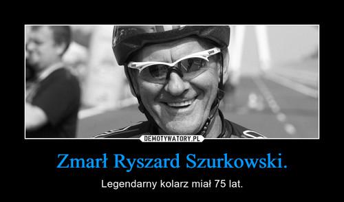 Zmarł Ryszard Szurkowski.