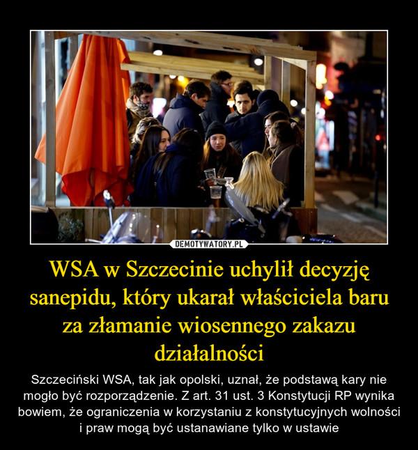 WSA w Szczecinie uchylił decyzję sanepidu, który ukarał właściciela baru za złamanie wiosennego zakazu działalności – Szczeciński WSA, tak jak opolski, uznał, że podstawą kary nie mogło być rozporządzenie. Z art. 31 ust. 3 Konstytucji RP wynika bowiem, że ograniczenia w korzystaniu z konstytucyjnych wolności i praw mogą być ustanawiane tylko w ustawie