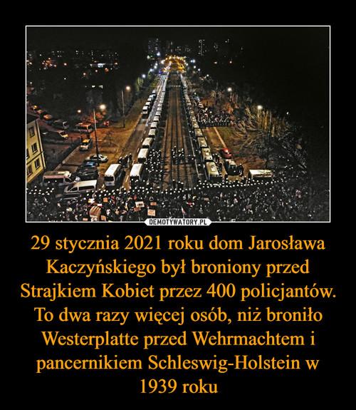29 stycznia 2021 roku dom Jarosława Kaczyńskiego był broniony przed Strajkiem Kobiet przez 400 policjantów. To dwa razy więcej osób, niż broniło Westerplatte przed Wehrmachtem i pancernikiem Schleswig-Holstein w 1939 roku