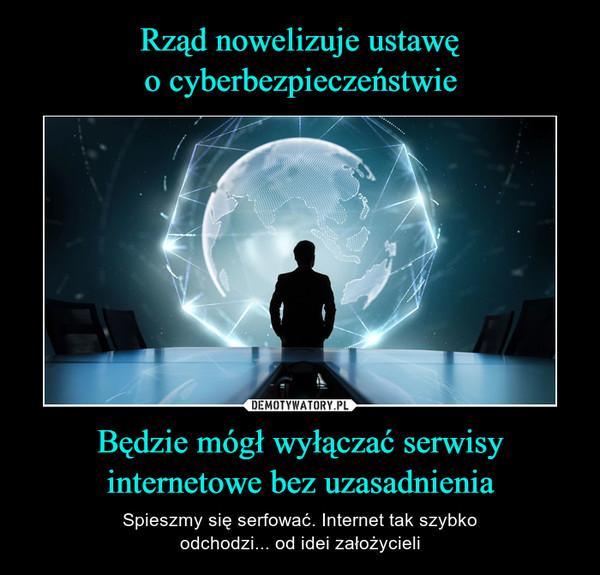 Będzie mógł wyłączać serwisyinternetowe bez uzasadnienia – Spieszmy się serfować. Internet tak szybkoodchodzi... od idei założycieli