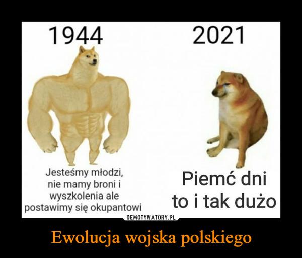 Ewolucja wojska polskiego –  19442021Jesteśmy młodzi,nie mamy broni iwyszkolenia alepostawimy się okupantowiPiemć dnito i tak dużo