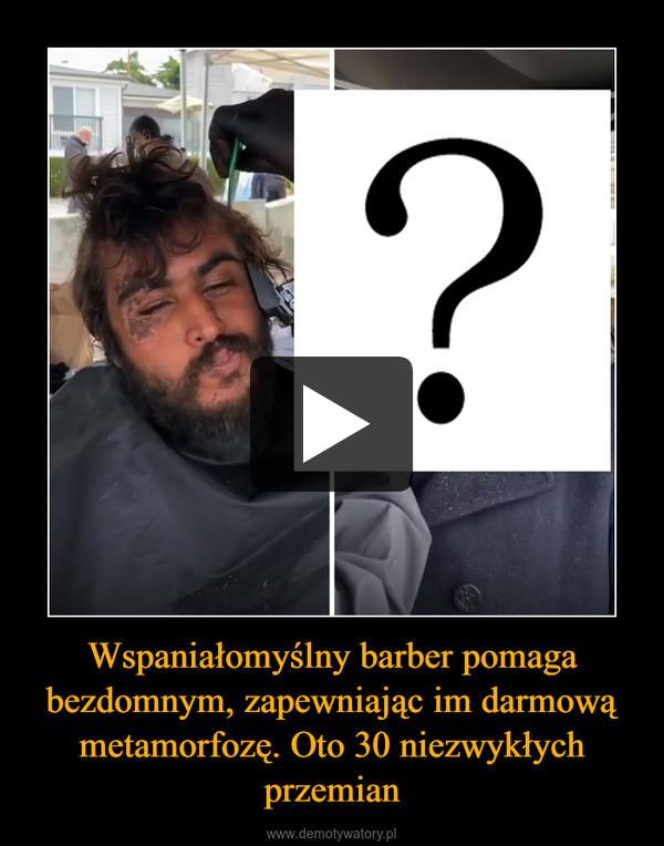 Wspaniałomyślny barber pomaga bezdomnym, zapewniając im darmową metamorfozę. Oto 30 niezwykłych przemian –