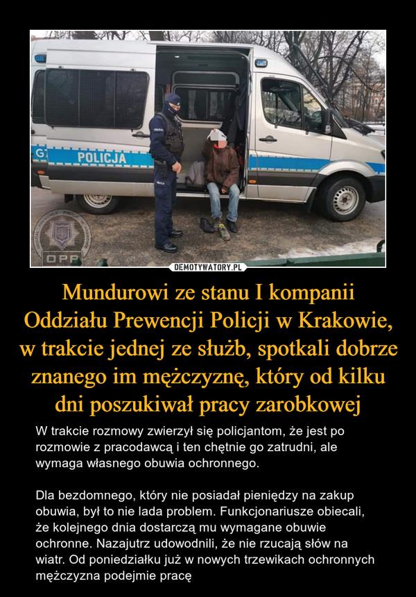 Mundurowi ze stanu I kompanii Oddziału Prewencji Policji w Krakowie, w trakcie jednej ze służb, spotkali dobrze znanego im mężczyznę, który od kilku dni poszukiwał pracy zarobkowej – W trakcie rozmowy zwierzył się policjantom, że jest po rozmowie z pracodawcą i ten chętnie go zatrudni, ale wymaga własnego obuwia ochronnego.Dla bezdomnego, który nie posiadał pieniędzy na zakup obuwia, był to nie lada problem. Funkcjonariusze obiecali, że kolejnego dnia dostarczą mu wymagane obuwie ochronne. Nazajutrz udowodnili, że nie rzucają słów na wiatr. Od poniedziałku już w nowych trzewikach ochronnych mężczyzna podejmie pracę