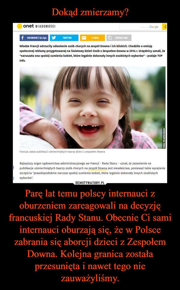 Parę lat temu polscy internauci z oburzeniem zareagowali na decyzję francuskiej Rady Stanu. Obecnie Ci sami internauci oburzają się, że w Polsce zabrania się aborcji dzieci z Zespołem Downa. Kolejna granica została przesunięta i nawet tego nie zauważyliśmy. –