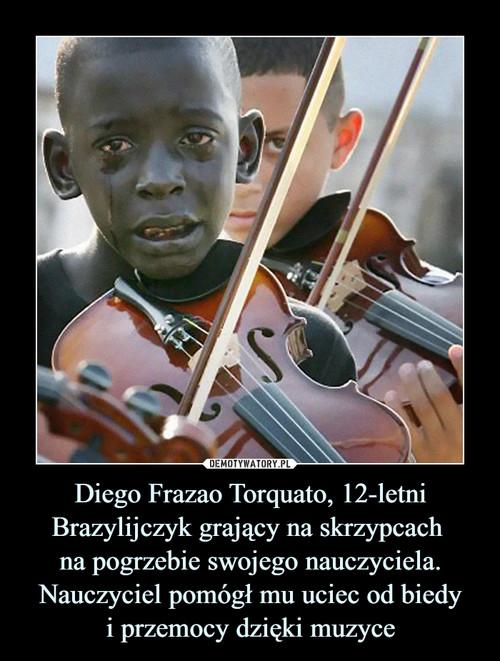 Diego Frazao Torquato, 12-letni Brazylijczyk grający na skrzypcach  na pogrzebie swojego nauczyciela. Nauczyciel pomógł mu uciec od biedy i przemocy dzięki muzyce
