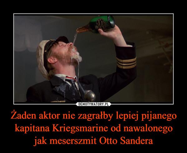 Żaden aktor nie zagrałby lepiej pijanego kapitana Kriegsmarine od nawalonego jak meserszmit Otto Sandera –