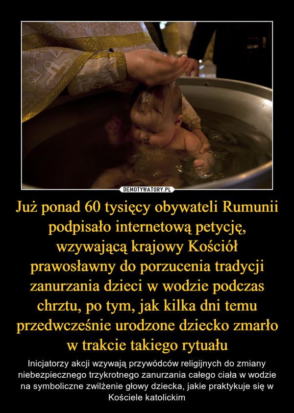Już ponad 60 tysięcy obywateli Rumunii podpisało internetową petycję, wzywającą krajowy Kościół prawosławny do porzucenia tradycji zanurzania dzieci w wodzie podczas chrztu, po tym, jak kilka dni temu przedwcześnie urodzone dziecko zmarło w trakcie takiego rytuału – Inicjatorzy akcji wzywają przywódców religijnych do zmiany niebezpiecznego trzykrotnego zanurzania całego ciała w wodzie na symboliczne zwilżenie głowy dziecka, jakie praktykuje się w Kościele katolickim