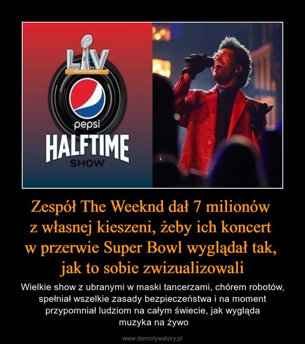 Zespół The Weeknd dał 7 milionów z własnej kieszeni, żeby ich koncert w przerwie Super Bowl wyglądał tak, jak to sobie zwizualizowali – Wielkie show z ubranymi w maski tancerzami, chórem robotów, spełniał wszelkie zasady bezpieczeństwa i na moment przypomniał ludziom na całym świecie, jak wygląda muzyka na żywo