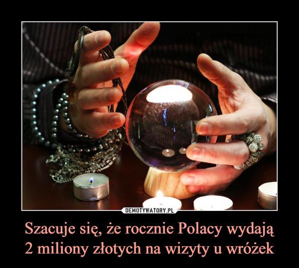 Szacuje się, że rocznie Polacy wydają2 miliony złotych na wizyty u wróżek –