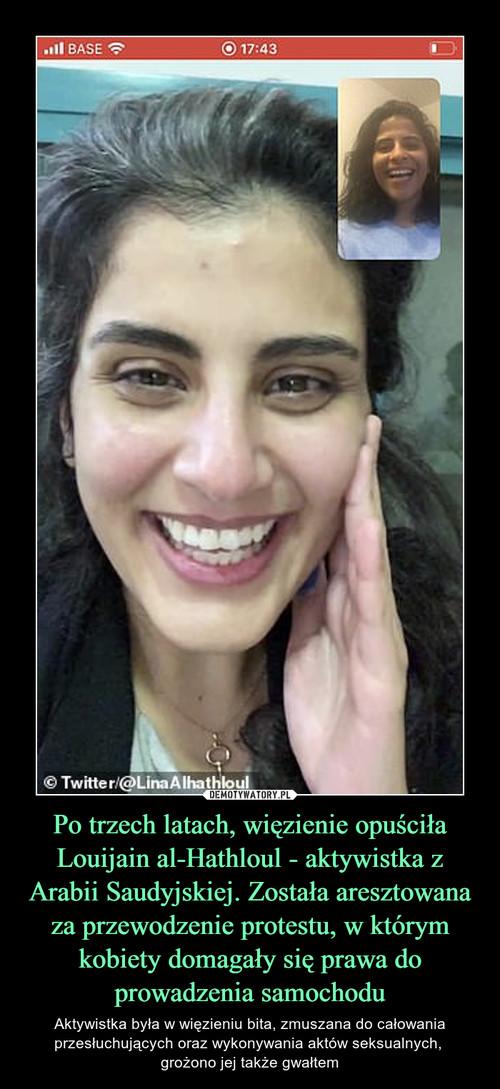 Po trzech latach, więzienie opuściła Louijain al-Hathloul - aktywistka z Arabii Saudyjskiej. Została aresztowana za przewodzenie protestu, w którym kobiety domagały się prawa do prowadzenia samochodu