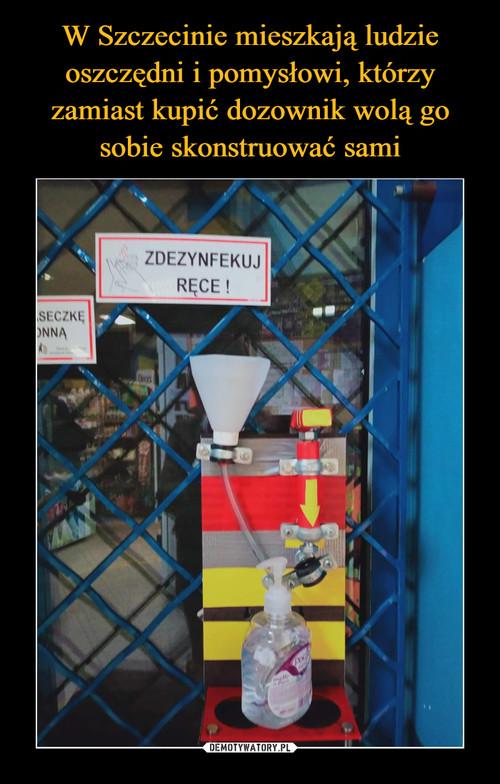 W Szczecinie mieszkają ludzie oszczędni i pomysłowi, którzy zamiast kupić dozownik wolą go sobie skonstruować sami