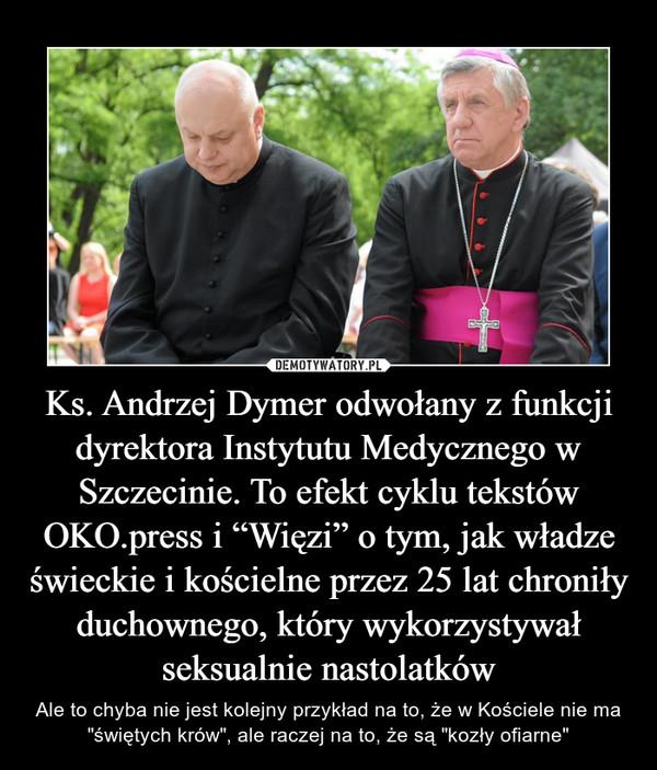 """Ks. Andrzej Dymer odwołany z funkcji dyrektora Instytutu Medycznego w Szczecinie. To efekt cyklu tekstów OKO.press i """"Więzi"""" o tym, jak władze świeckie i kościelne przez 25 lat chroniły duchownego, który wykorzystywał seksualnie nastolatków – Ale to chyba nie jest kolejny przykład na to, że w Kościele nie ma """"świętych krów"""", ale raczej na to, że są """"kozły ofiarne"""""""