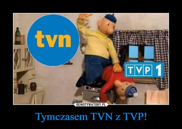 Tymczasem TVN z TVP! –
