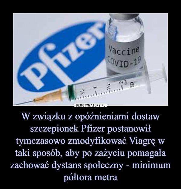 W związku z opóźnieniami dostaw szczepionek Pfizer postanowił tymczasowo zmodyfikować Viagrę w taki sposób, aby po zażyciu pomagała zachować dystans społeczny - minimum półtora metra –