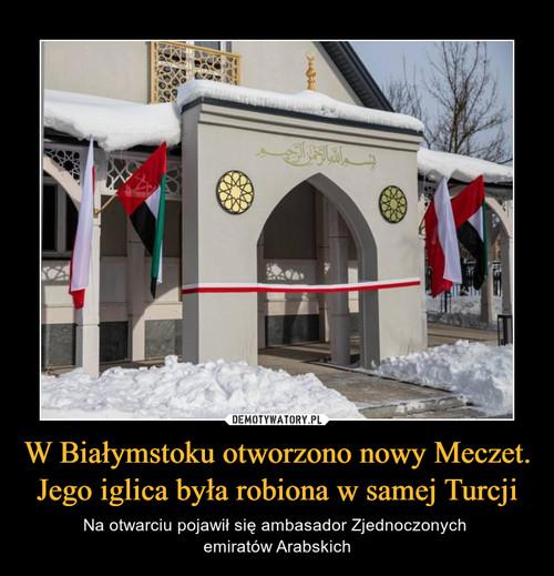 W Białymstoku otworzono nowy Meczet. Jego iglica była robiona w samej Turcji