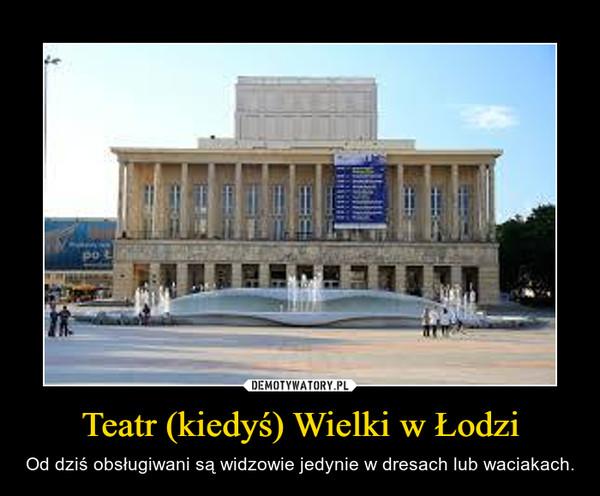 Teatr (kiedyś) Wielki w Łodzi – Od dziś obsługiwani są widzowie jedynie w dresach lub waciakach.