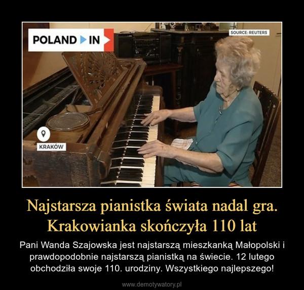 Najstarsza pianistka świata nadal gra. Krakowianka skończyła 110 lat – Pani Wanda Szajowska jest najstarszą mieszkanką Małopolski i prawdopodobnie najstarszą pianistką na świecie. 12 lutego obchodziła swoje 110. urodziny. Wszystkiego najlepszego!