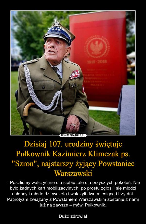 """Dzisiaj 107. urodziny świętuje Pułkownik Kazimierz Klimczak ps. """"Szron"""", najstarszy żyjący Powstaniec Warszawski – – Poszliśmy walczyć nie dla siebie, ale dla przyszłych pokoleń. Nie było żadnych kart mobilizacyjnych, po prostu zgłosili się młodzi chłopcy i młode dziewczęta i walczyli dwa miesiące i trzy dni.Patriotyzm związany z Powstaniem Warszawskim zostanie z nami już na zawsze – mówi Pułkownik.Dużo zdrowia!"""