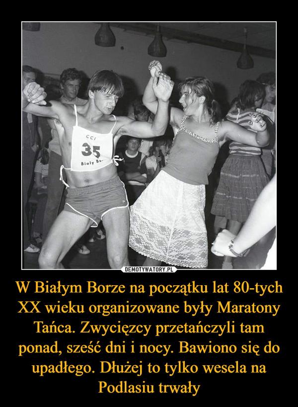W Białym Borze na początku lat 80-tych XX wieku organizowane były Maratony Tańca. Zwycięzcy przetańczyli tam ponad, sześć dni i nocy. Bawiono się do upadłego. Dłużej to tylko wesela na Podlasiu trwały –
