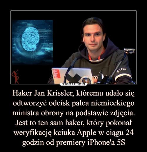 Haker Jan Krissler, któremu udało się odtworzyć odcisk palca niemieckiego ministra obrony na podstawie zdjęcia. Jest to ten sam haker, który pokonał weryfikację kciuka Apple w ciągu 24 godzin od premiery iPhone'a 5S