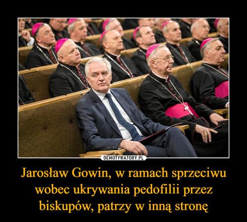 Jarosław Gowin, w ramach sprzeciwu wobec ukrywania pedofilii przez biskupów, patrzy w inną stronę