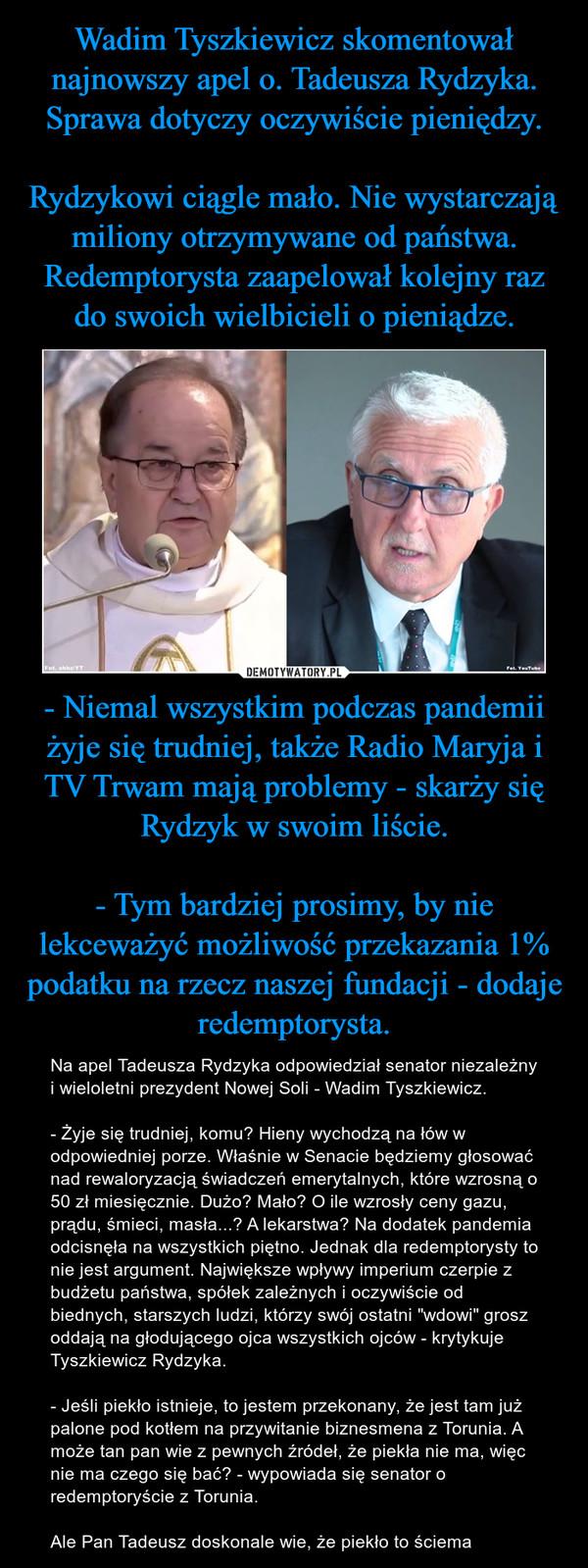 """- Niemal wszystkim podczas pandemii żyje się trudniej, także Radio Maryja i TV Trwam mają problemy - skarży się Rydzyk w swoim liście.- Tym bardziej prosimy, by nie lekceważyć możliwość przekazania 1% podatku na rzecz naszej fundacji - dodaje redemptorysta. – Na apel Tadeusza Rydzyka odpowiedział senator niezależny i wieloletni prezydent Nowej Soli - Wadim Tyszkiewicz.- Żyje się trudniej, komu? Hieny wychodzą na łów w odpowiedniej porze. Właśnie w Senacie będziemy głosować nad rewaloryzacją świadczeń emerytalnych, które wzrosną o 50 zł miesięcznie. Dużo? Mało? O ile wzrosły ceny gazu, prądu, śmieci, masła...? A lekarstwa? Na dodatek pandemia odcisnęła na wszystkich piętno. Jednak dla redemptorysty to nie jest argument. Największe wpływy imperium czerpie z budżetu państwa, spółek zależnych i oczywiście od biednych, starszych ludzi, którzy swój ostatni """"wdowi"""" grosz oddają na głodującego ojca wszystkich ojców - krytykuje Tyszkiewicz Rydzyka.- Jeśli piekło istnieje, to jestem przekonany, że jest tam już palone pod kotłem na przywitanie biznesmena z Torunia. A może tan pan wie z pewnych źródeł, że piekła nie ma, więc nie ma czego się bać? - wypowiada się senator o redemptoryście z Torunia.Ale Pan Tadeusz doskonale wie, że piekło to ściema"""