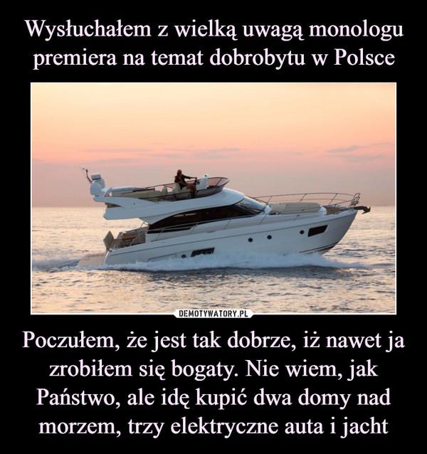 Poczułem, że jest tak dobrze, iż nawet ja zrobiłem się bogaty. Nie wiem, jak Państwo, ale idę kupić dwa domy nad morzem, trzy elektryczne auta i jacht –