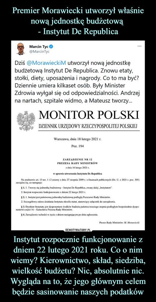 Premier Morawiecki utworzył właśnie nową jednostkę budżetową  - Instytut De Republica Instytut rozpocznie funkcjonowanie z dniem 22 lutego 2021 roku. Co o nim wiemy? Kierownictwo, skład, siedziba, wielkość budżetu? Nic, absolutnie nic. Wygląda na to, że jego głównym celem będzie sasinowanie naszych podatków