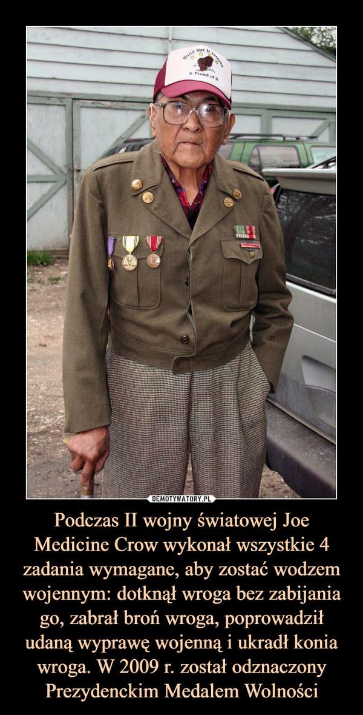 Podczas II wojny światowej Joe Medicine Crow wykonał wszystkie 4 zadania wymagane, aby zostać wodzem wojennym: dotknął wroga bez zabijania go, zabrał broń wroga, poprowadził udaną wyprawę wojenną i ukradł konia wroga. W 2009 r. został odznaczony Prezydenckim Medalem Wolności –