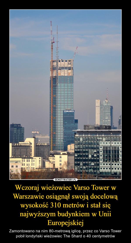 Wczoraj wieżowiec Varso Tower w Warszawie osiągnął swoją docelową wysokość 310 metrów i stał się najwyższym budynkiem w Unii Europejskiej – Zamontowano na nim 80-metrową iglicę, przez co Varso Tower pobił londyński wieżowiec The Shard o 40 centymetrów