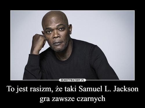 To jest rasizm, że taki Samuel L. Jackson gra zawsze czarnych