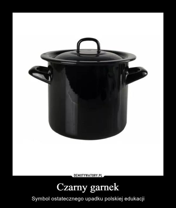 Czarny garnek – Symbol ostatecznego upadku polskiej edukacji