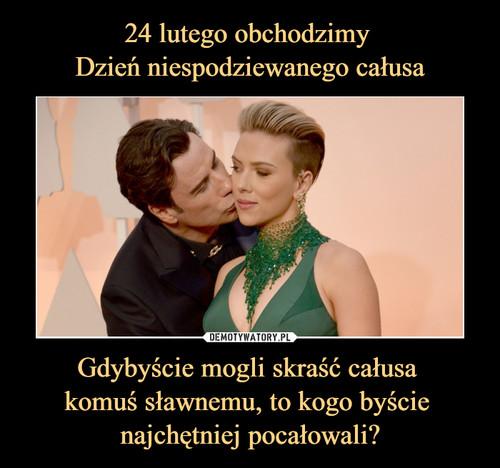 24 lutego obchodzimy  Dzień niespodziewanego całusa Gdybyście mogli skraść całusa  komuś sławnemu, to kogo byście  najchętniej pocałowali?