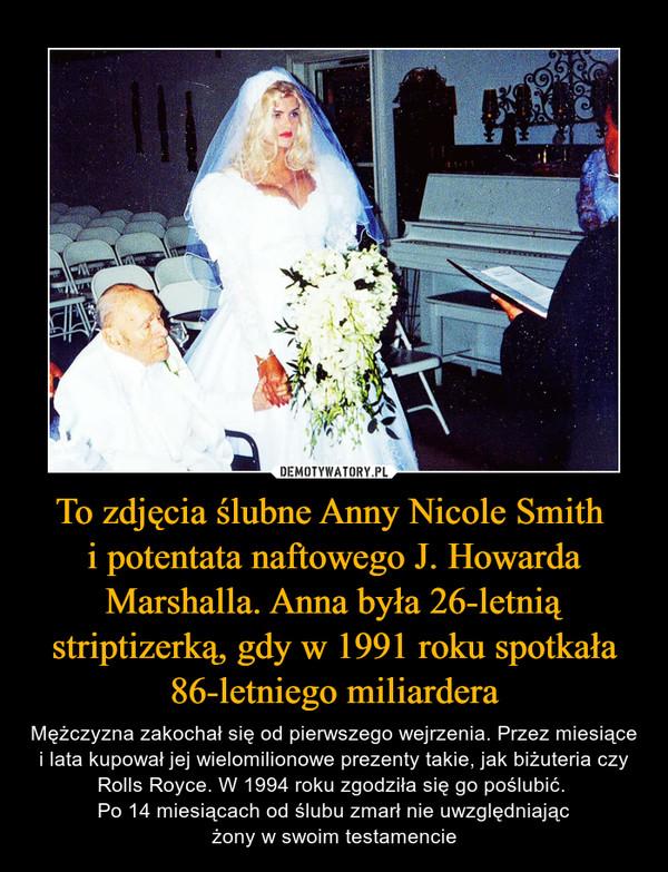 To zdjęcia ślubne Anny Nicole Smith i potentata naftowego J. Howarda Marshalla. Anna była 26-letnią striptizerką, gdy w 1991 roku spotkała 86-letniego miliardera – Mężczyzna zakochał się od pierwszego wejrzenia. Przez miesiące i lata kupował jej wielomilionowe prezenty takie, jak biżuteria czy Rolls Royce. W 1994 roku zgodziła się go poślubić. Po 14 miesiącach od ślubu zmarł nie uwzględniającżony w swoim testamencie