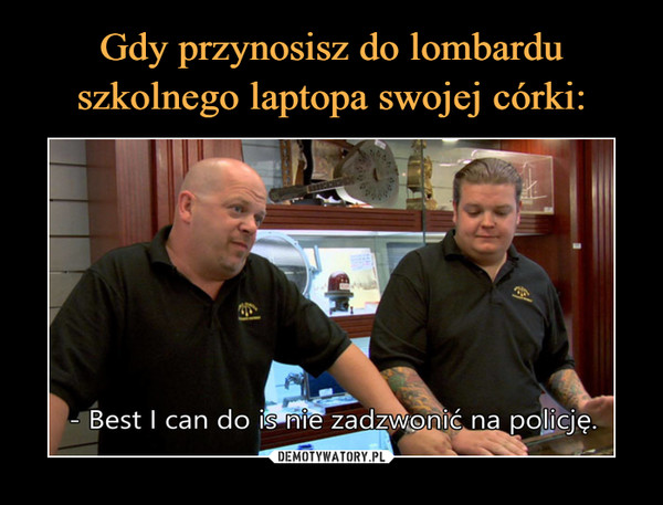 –  Best I can do is nie zadzwonić na policję