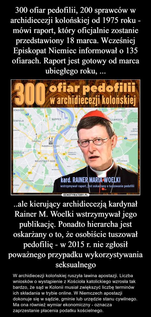 300 ofiar pedofilii, 200 sprawców w archidiecezji kolońskiej od 1975 roku - mówi raport, który oficjalnie zostanie przedstawiony 18 marca. Wcześniej Episkopat Niemiec informował o 135 ofiarach. Raport jest gotowy od marca ubiegłego roku, ... ..ale kierujący archidiecezją kardynał Rainer M. Woelki wstrzymywał jego publikację. Ponadto hierarcha jest oskarżany o to, że osobiście tuszował pedofilię - w 2015 r. nie zgłosił poważnego przypadku wykorzystywania seksualnego