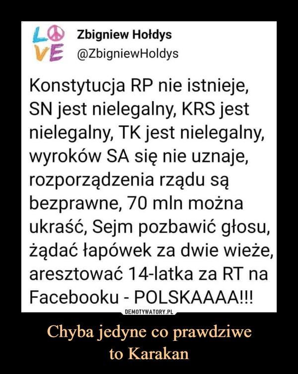 Chyba jedyne co prawdziweto Karakan –  LO Zbigniew HołdysVE @ZbigniewHoldysKonstytucja RP nie istnieje,SN jest nielegalny, KRS jestnielegalny, TK jest nielegalny,wyroków SA się nie uznaje,rozporządzenia rządu sąbezprawne, 70 mln możnaukraść, Sejm pozbawić głosu,żądać łapówek za dwie wieże,aresztować 14-latka za RT naFacebooku - POLSKAAAA!!!