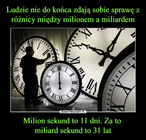 Milion sekund to 11 dni. Za to miliard sekund to 31 lat –