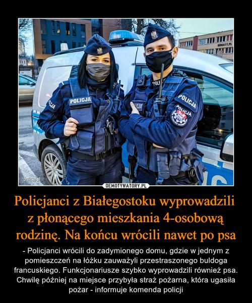Policjanci z Białegostoku wyprowadzili  z płonącego mieszkania 4-osobową rodzinę. Na końcu wrócili nawet po psa