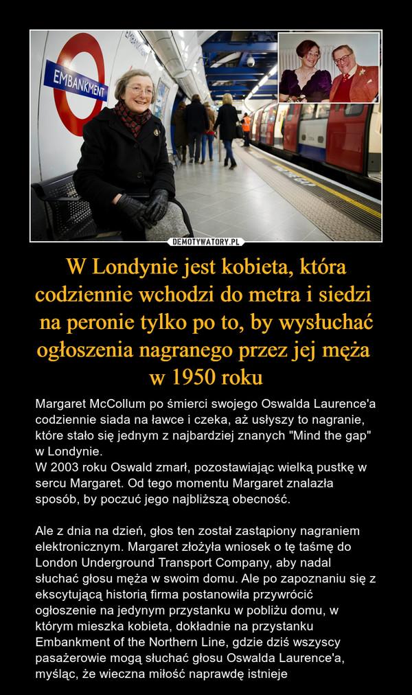"""W Londynie jest kobieta, która codziennie wchodzi do metra i siedzi na peronie tylko po to, by wysłuchać ogłoszenia nagranego przez jej męża w 1950 roku – Margaret McCollum po śmierci swojego Oswalda Laurence'a codziennie siada na ławce i czeka, aż usłyszy to nagranie, które stało się jednym z najbardziej znanych """"Mind the gap"""" w Londynie.W 2003 roku Oswald zmarł, pozostawiając wielką pustkę w sercu Margaret. Od tego momentu Margaret znalazła sposób, by poczuć jego najbliższą obecność.Ale z dnia na dzień, głos ten został zastąpiony nagraniem elektronicznym. Margaret złożyła wniosek o tę taśmę do London Underground Transport Company, aby nadal słuchać głosu męża w swoim domu. Ale po zapoznaniu się z ekscytującą historią firma postanowiła przywrócić ogłoszenie na jedynym przystanku w pobliżu domu, w którym mieszka kobieta, dokładnie na przystanku Embankment of the Northern Line, gdzie dziś wszyscy pasażerowie mogą słuchać głosu Oswalda Laurence'a, myśląc, że wieczna miłość naprawdę istnieje"""