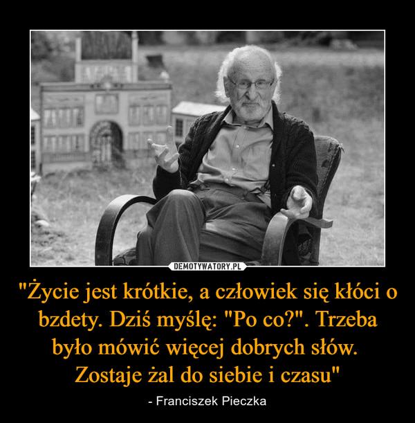 """""""Życie jest krótkie, a człowiek się kłóci o bzdety. Dziś myślę: """"Po co?"""". Trzeba było mówić więcej dobrych słów. Zostaje żal do siebie i czasu"""" – - Franciszek Pieczka"""