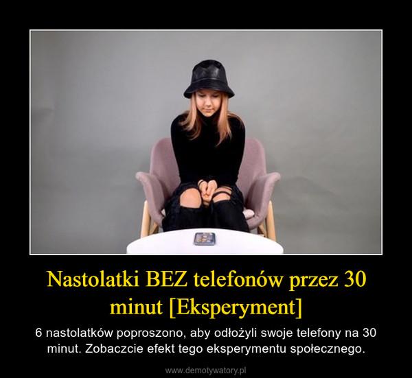 Nastolatki BEZ telefonów przez 30 minut [Eksperyment] – 6 nastolatków poproszono, aby odłożyli swoje telefony na 30 minut. Zobaczcie efekt tego eksperymentu społecznego.