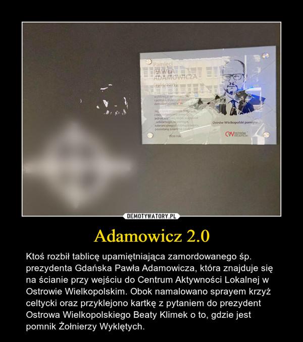 Adamowicz 2.0 – Ktoś rozbił tablicę upamiętniająca zamordowanego śp. prezydenta Gdańska Pawła Adamowicza, która znajduje się na ścianie przy wejściu do Centrum Aktywności Lokalnej w Ostrowie Wielkopolskim. Obok namalowano sprayem krzyż celtycki oraz przyklejono kartkę z pytaniem do prezydent Ostrowa Wielkopolskiego Beaty Klimek o to, gdzie jest pomnik Żołnierzy Wyklętych.